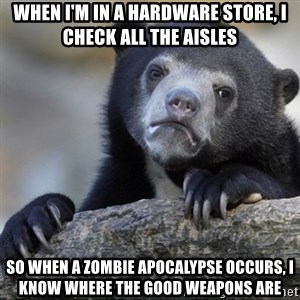 Confession Bear - When I'm in a hardware store, I check all the aisles So when a zombie apocalypse occurs, I know where the good weapons are