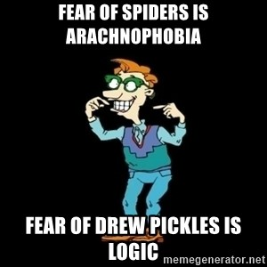 Drew Pickles: The Gayest Man In The World - FEAR OF SPIDERS IS ARACHNOPHOBIA FEAR OF DREW PICKLES IS LOGIC