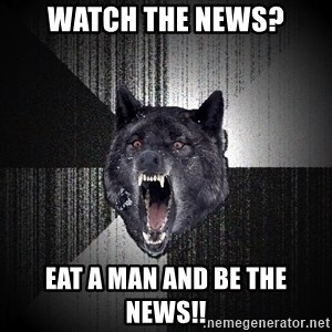 Insanity Wolf - Watch the news? Eat a man and be the news!!