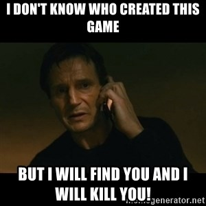liam neeson taken - i don't know who created this game but i will find you and i will kill you!