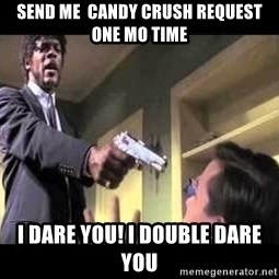 Say what again - Send me  candy crush request  one mo time i dare you! i double dare you