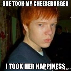 Flame_haired_Poser - SHE TOOK MY CHEESEBURGER I TOOK HER HAPPINESS