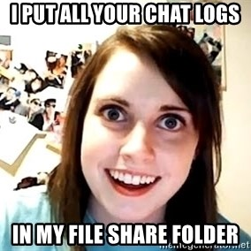 crazy girl - i put all your chat logs in my file share folder