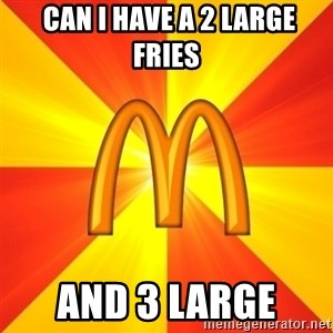 Maccas Meme -  CAN I HAVE A 2 LARGE FRIES AND 3 LARGE