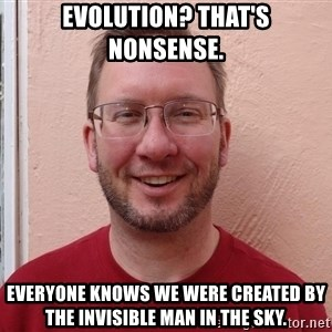 Asshole Christian missionary - evolution? THAT'S NONSENSE. EVERYONE KNOWS WE WERE CREATED BY THE INVISIBLE MAN IN THE SKY.
