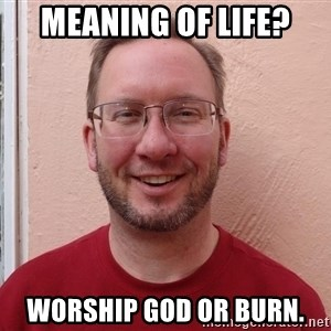 Asshole Christian missionary - meaning of life? worship god or burn.
