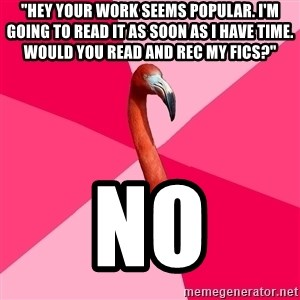 "Fanfic Flamingo - ""Hey your work seems popular. i'm going to read it as soon as i have time. would you read and rec my fics?"" no"