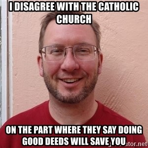 Asshole Christian missionary - i disagree with the catholic church on the part where they say doing good deeds will save you