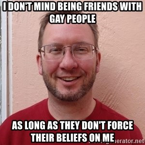 Asshole Christian missionary - i don't mind being friends with gay people as long as they don't force their beliefs on me