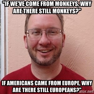 "Asshole Christian missionary - ""if we've come from monkeys, why are there still monkeys?"" if americans came from europe, why are there still europeans?"""