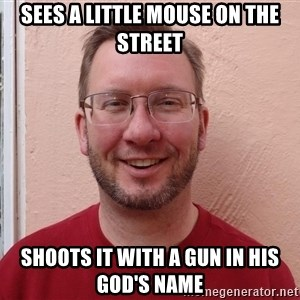 Asshole Christian missionary - sees a little mouse on the street shoots it with a gun in his god's name