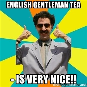 Borat Meme - english gentleman tea - is very nice!!