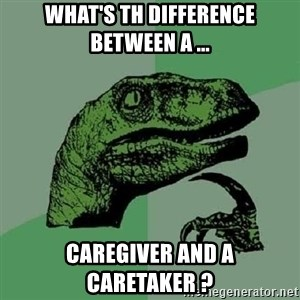 Philosoraptor - What's th difference Between a ... CaregiveR And a caretaker ?