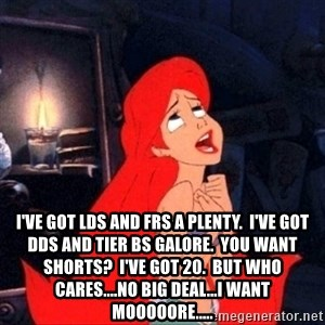 Little mermaid ariel -  I've got LDs and FRs a plenty.  I've got dds and tier bs galore.  You want Shorts?  I've got 20.  But who cares....no big deal...I want mooooore.....
