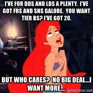 Little mermaid ariel - I've for dds and lds a plenty.  i've got frs and shs galore.  you want tier bs? i've got 20. but who cares?  no big deal...I want more....