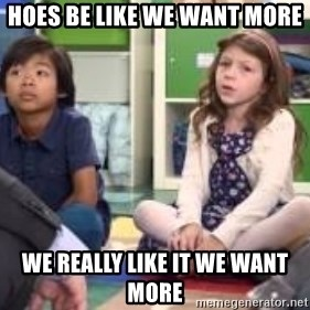 We want more we want more - Hoes be like we want More  We really like it we want more
