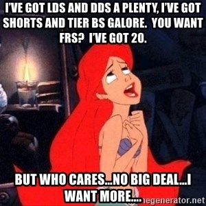 Little mermaid ariel - I've got LDs and DDs a plenty, I've got shorts and tier Bs galore.  You want FRS?  I've got 20. But who cares…no big deal…I want more….