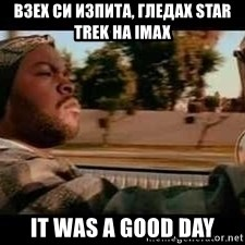It was a good day - Взех си изпита, гледах Star Trek на imax it was a good day