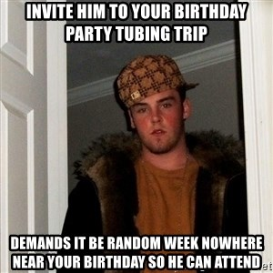 Scumbag Steve - invite him to your birthday party tubing trip demands it be random week nowhere near your birthday so he can attend