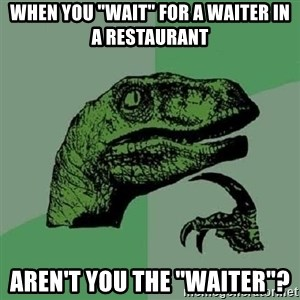 "Philosoraptor - when you ""wait"" for a waiter in a restaurant aren't you the ""waiter""?"