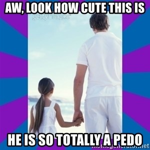 Father Daughter Meme - aw, look how cute this is He is so totally a pedo