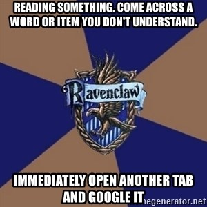 You know you're a Ravenclaw when - READING SOMETHING. COME ACROSS A WORD OR ITEM YOU DON'T UNDERSTAND. IMMEDIATELY OPEN ANOTHER TAB AND GOOGLE IT