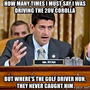 Paul Ryan Meme  - how many times I must say I was driving the 20v corolla but where's the golf driver huh, they never caught him