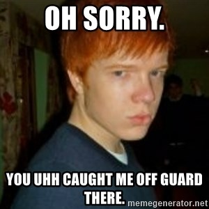 Flame_haired_Poser - OH SORRY. YOU UHH CAUGHT ME OFF GUARD THERE.