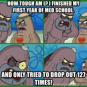 How tough are you - how tough am i? i finished my first year of med school. and only tried to drop out 127 times!