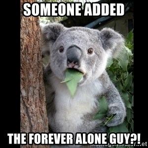 Koala can't believe it - SOMEONE ADDED THE FOREVER ALONE GUY?!