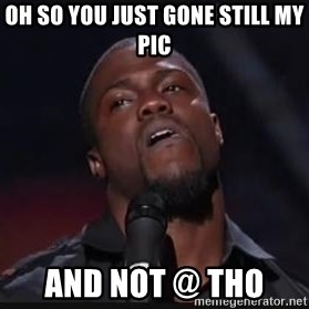 Kevin Hart Wait - Oh so you just gone still my pIc  And not @ tho