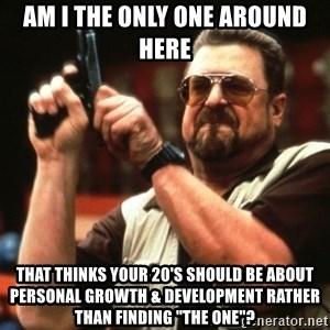 "Big Lebowski - am i the only one around here that thinks your 20's should be about personal growth & development rather than finding ""the one""?"