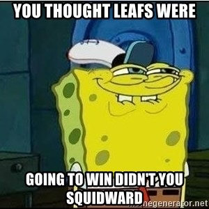 Spongebob Face - YOU THOUGHT LEAFS WERE GOING TO WIN DIDN'T YOU SQUIDWARD