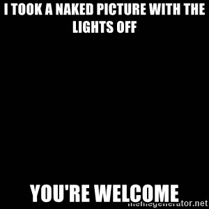 black background - I took a naked picture with the lights off You're welcome