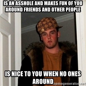 Scumbag Steve - Is an asshole and makes fun of you around friends and other people is nice to you when no ones around