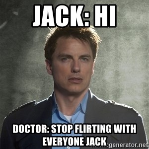 Captain Jack Harkness - JACK: HI DOCTOR: STOP FLIRTING WITH EVERYONE JACK