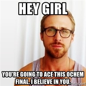 Ryan Gosling Hey  - Hey girl you're going to ace this ochem final. I believe in you.