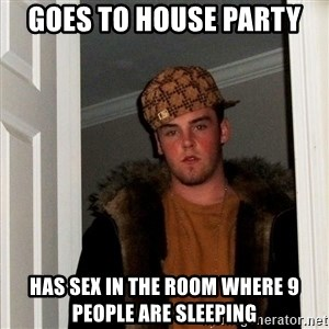 Scumbag Steve - GOES TO HOUSE PARTY HAS SEX IN THE ROOM WHERE 9 PEOPLE ARE SLEEPING