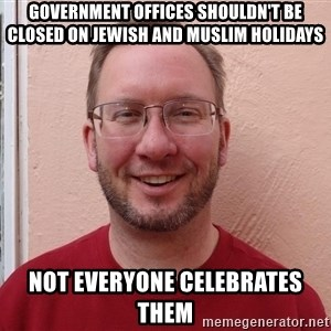 Asshole Christian missionary - GOVERNMENT OFFICES SHOULDN'T BE CLOSED ON JEWISH AND MUSLIM HOLIDAYS NOT EVERYONE CELEBRATES THEM