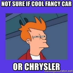 not sure fry - Not sure if cool Fancy car or chrysler
