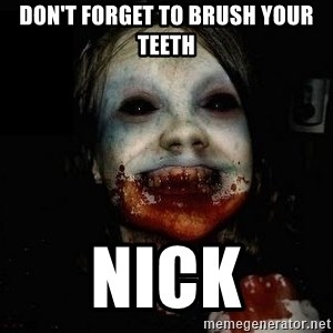 scary meme - Don't forget to brush your teeth Nick