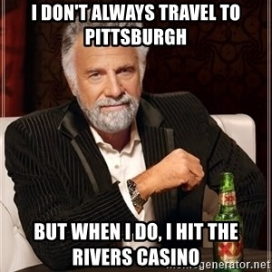 The Most Interesting Man In The World - i don't always travel to pittsburgh but when i do, I hit the rivers casino