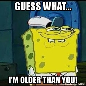 Spongebob Face - Guess what... I'm older than you!