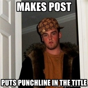 Scumbag Steve - makes post puts punchline in the title