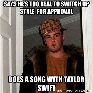 Scumbag Steve - says he's too real to switch up style  for approval does a song with taylor swift