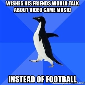 Socially Awkward Penguin - WISHES HIS FRIENDS WOULD TALK ABOUT VIDEO GAME MUSIC INSTEAD OF FOOTBALL