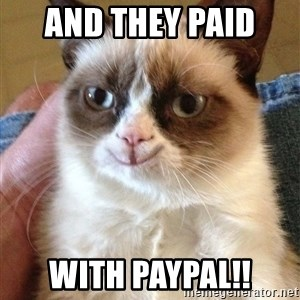 Happy Grumpy Cat 2 - AND THEY PAID  WITH PAYPAL!!