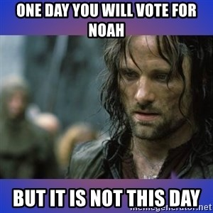 but it is not this day - one day you will vote for noah but it is not this day
