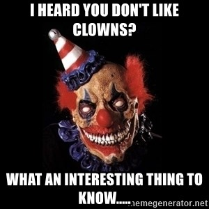 scary clown jokes - I heard you don't like clowns? What an interesting thing to know.....