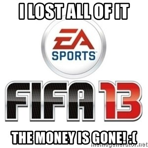 I heard fifa 13 is so real - I lost all of it The money is gone! :(